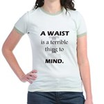 A Waist is a Terrible Thing to Mind T-Shirts Gifts Jr. Ringer T-Shirt