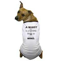 A Waist is a Terrible Thing to Mind T-Shirts Gifts Dog T-Shirt