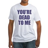 You're Dead to Me Fitted T-Shirt