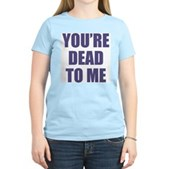 You're Dead to Me Women's Light T-Shirt