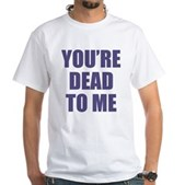 You're Dead to Me White T-Shirt