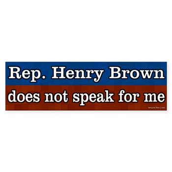 Henry Brown does NOT speak for me in the U.S. Congress.  Dump Brown bumper sticker