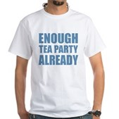 Enough Tea Party Already White T-Shirt